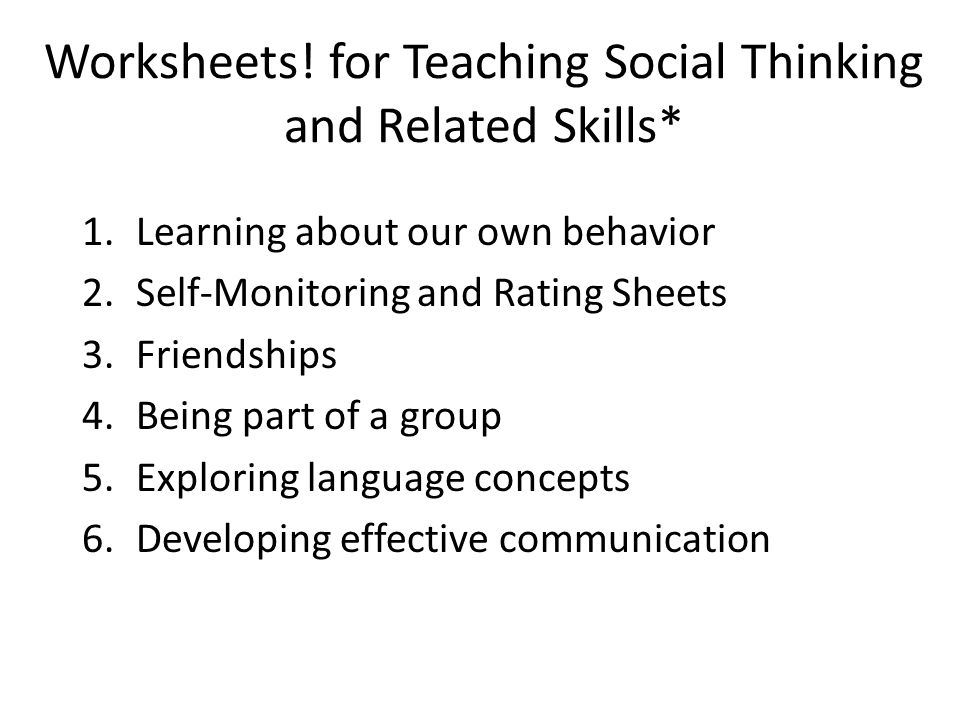 Worksheets! for Teaching Social Thinking and Related Skills* 1.Learning about our own behavior 2.Self-Monitoring and Rating Sheets 3.Friendships 4.Bei