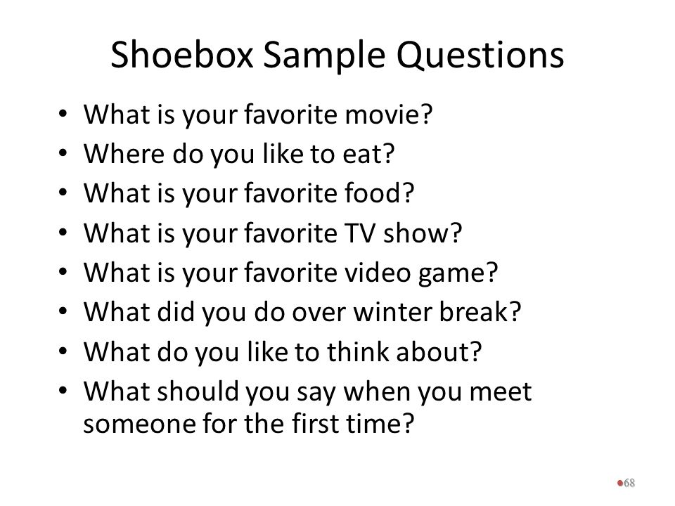 Shoebox Sample Questions What is your favorite movie? Where do you like to eat? What is your favorite food? What is your favorite TV show? What is you