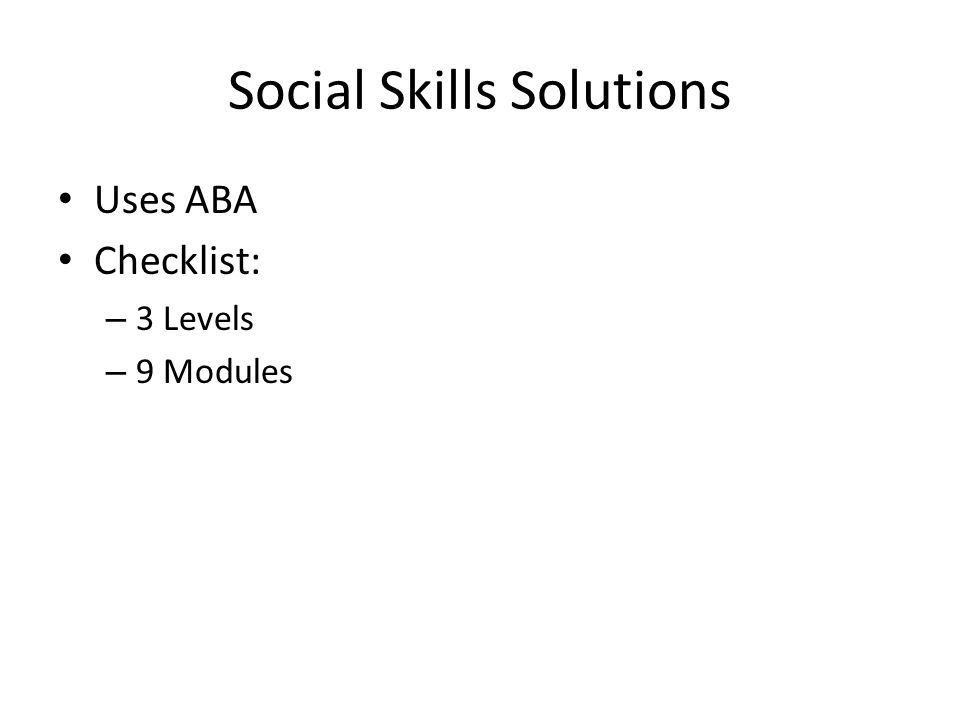 Social Skills Solutions Uses ABA Checklist: – 3 Levels – 9 Modules