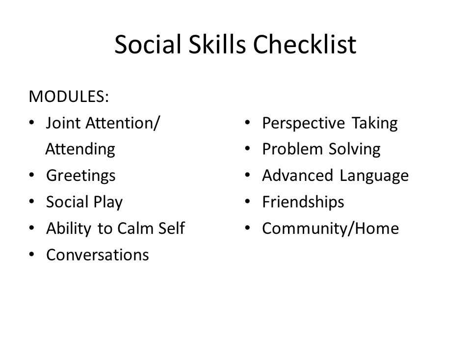 Social Skills Checklist MODULES: Joint Attention/ Attending Greetings Social Play Ability to Calm Self Conversations Perspective Taking Problem Solvin