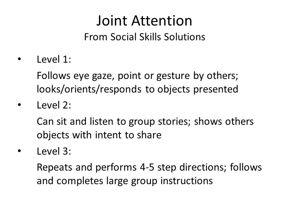 Joint Attention From Social Skills Solutions Level 1: Follows eye gaze, point or gesture by others; looks/orients/responds to objects presented Level