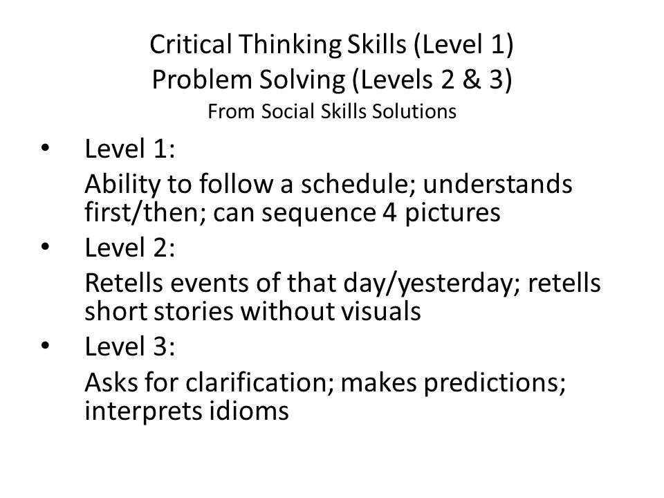 Critical Thinking Skills (Level 1) Problem Solving (Levels 2 & 3) From Social Skills Solutions Level 1: Ability to follow a schedule; understands firs