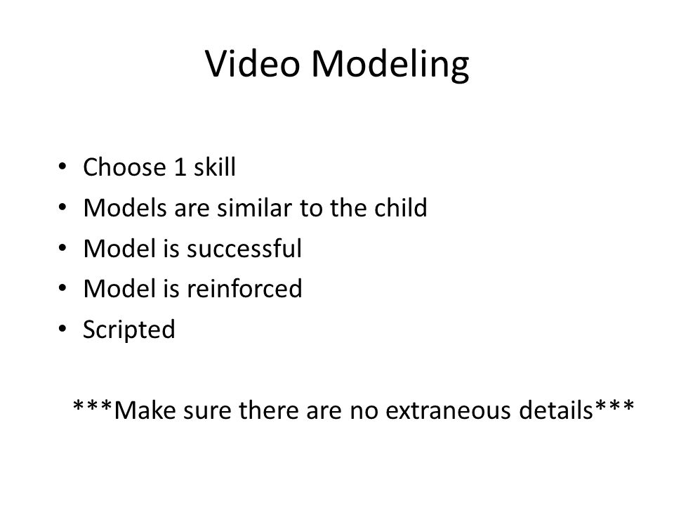 Video Modeling Choose 1 skill Models are similar to the child Model is successful Model is reinforced Scripted ***Make sure there are no extraneous de