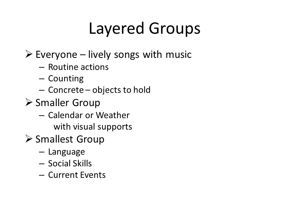 Layered Groups  Everyone – lively songs with music – Routine actions – Counting – Concrete – objects to hold  Smaller Group – Calendar or Weather wi