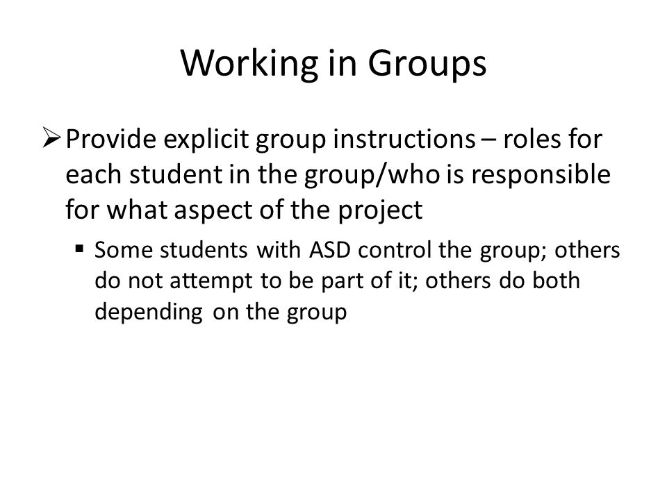 Working in Groups  Provide explicit group instructions – roles for each student in the group/who is responsible for what aspect of the project  Some