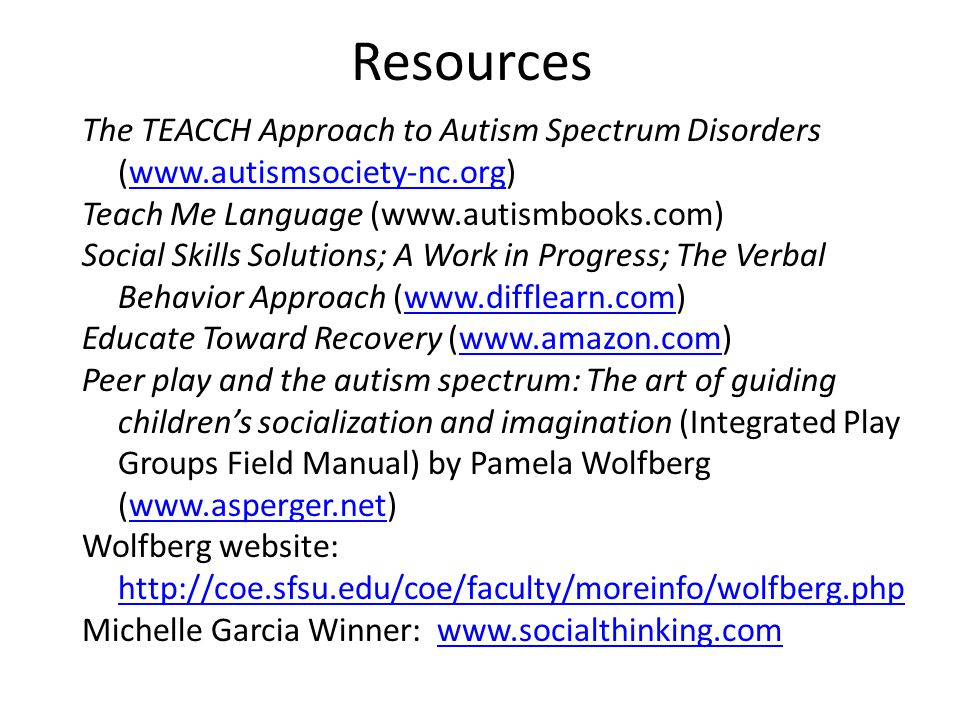 Resources The TEACCH Approach to Autism Spectrum Disorders (www.autismsociety-nc.org)www.autismsociety-nc.org Teach Me Language (www.autismbooks.com)