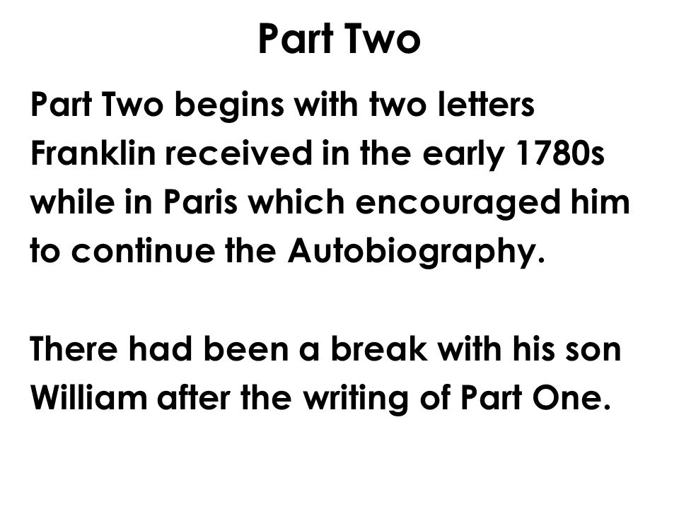 Part Two Part Two begins with two letters Franklin received in the early 1780s while in Paris which encouraged him to continue the Autobiography.
