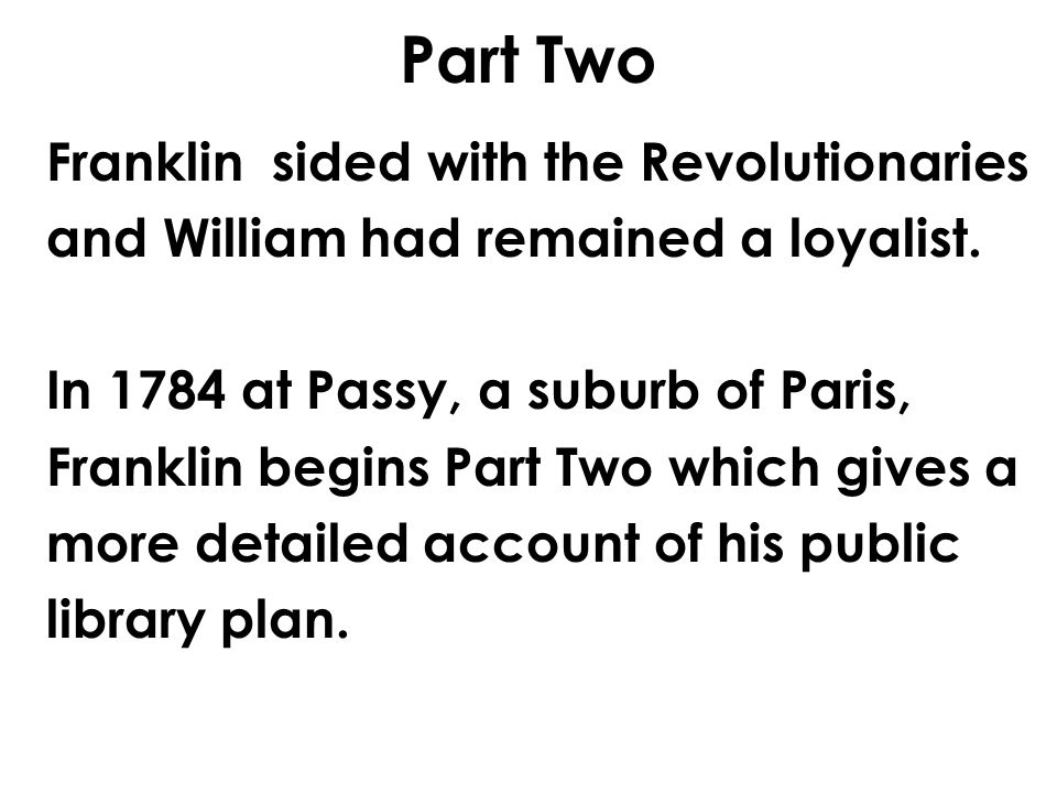 Part Two Franklin sided with the Revolutionaries and William had remained a loyalist. In 1784 at Passy, a suburb of Paris, Franklin begins Part Two wh