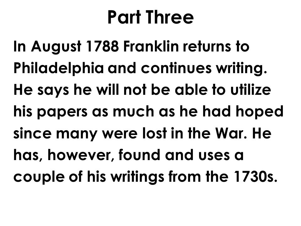 Part Three In August 1788 Franklin returns to Philadelphia and continues writing. He says he will not be able to utilize his papers as much as he had