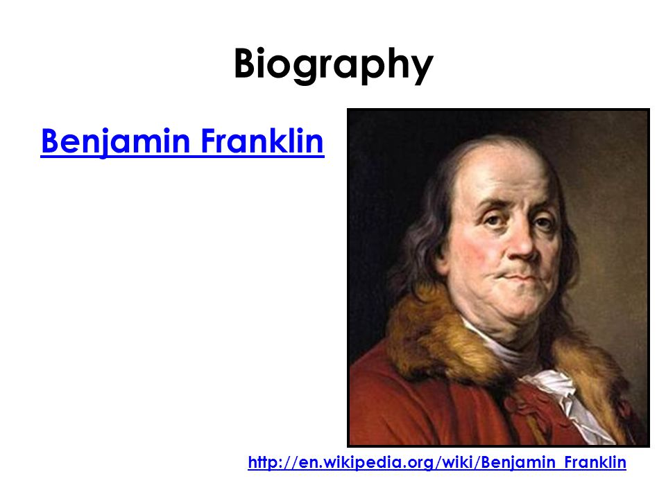 Biography Benjamin Franklin http://en.wikipedia.org/wiki/Benjamin_Franklin
