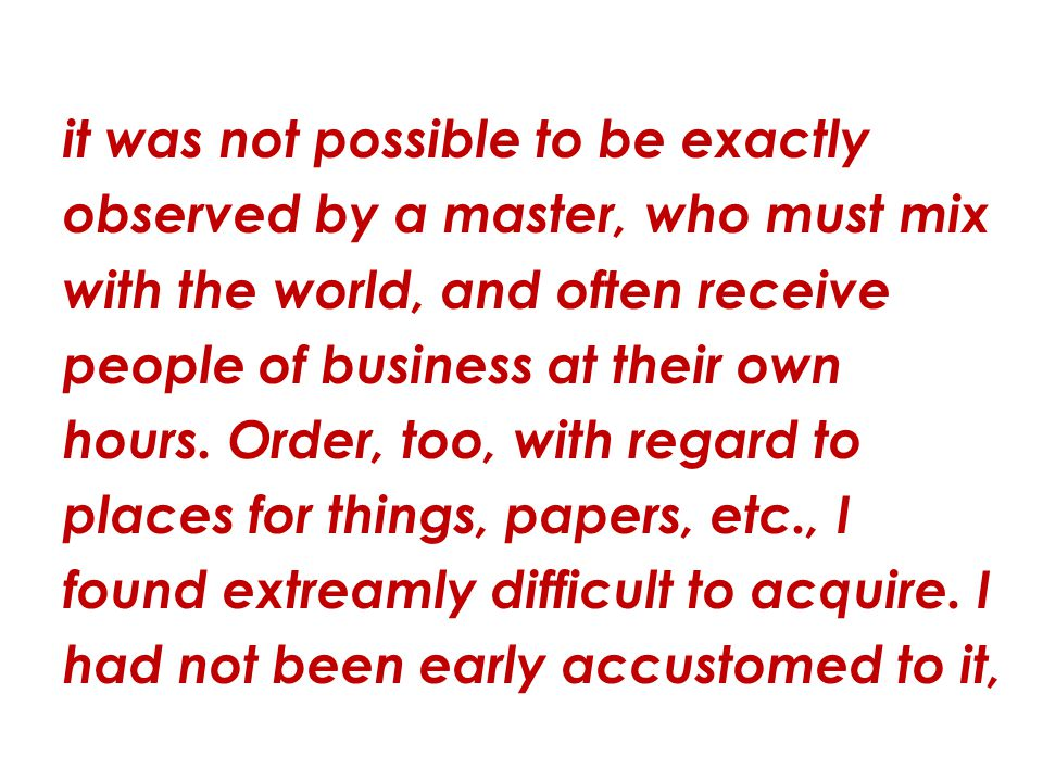 it was not possible to be exactly observed by a master, who must mix with the world, and often receive people of business at their own hours.