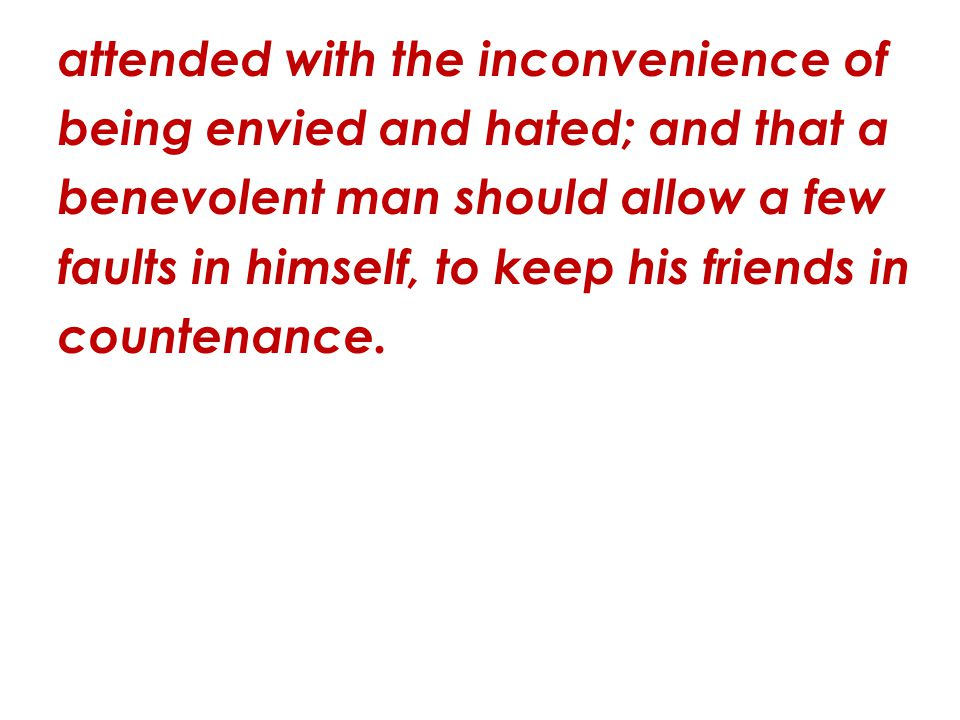 attended with the inconvenience of being envied and hated; and that a benevolent man should allow a few faults in himself, to keep his friends in coun