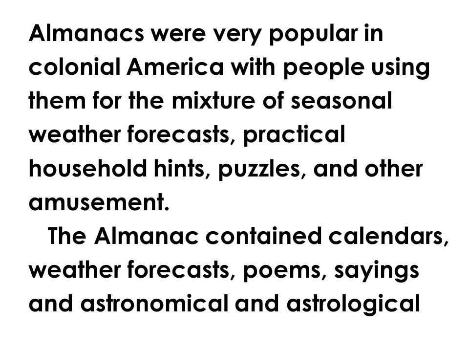 Almanacs were very popular in colonial America with people using them for the mixture of seasonal weather forecasts, practical household hints, puzzles, and other amusement.