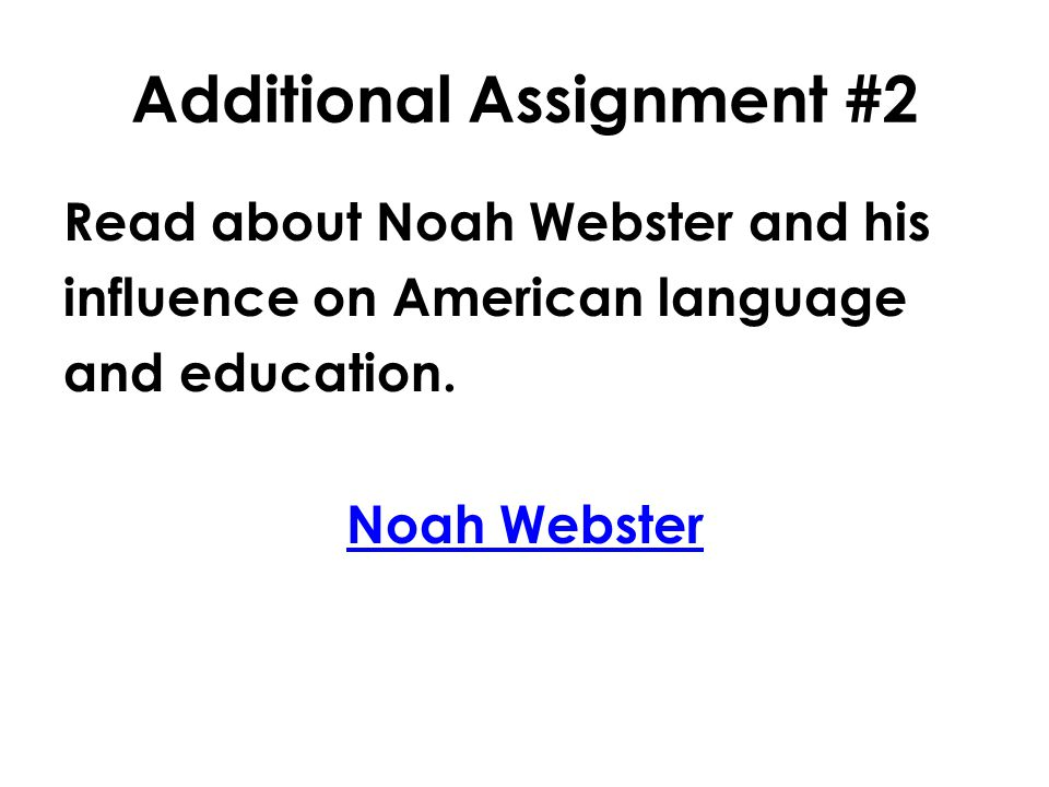 Additional Assignment #2 Read about Noah Webster and his influence on American language and education. Noah Webster