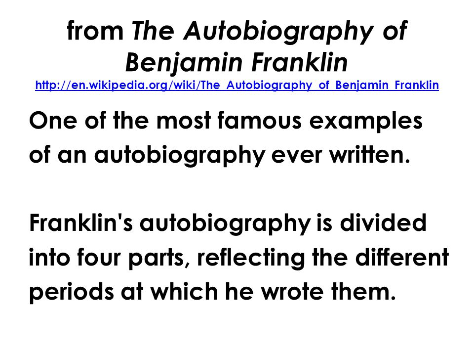 from The Autobiography of Benjamin Franklin http://en.wikipedia.org/wiki/The_Autobiography_of_Benjamin_Franklin http://en.wikipedia.org/wiki/The_Autobiography_of_Benjamin_Franklin One of the most famous examples of an autobiography ever written.