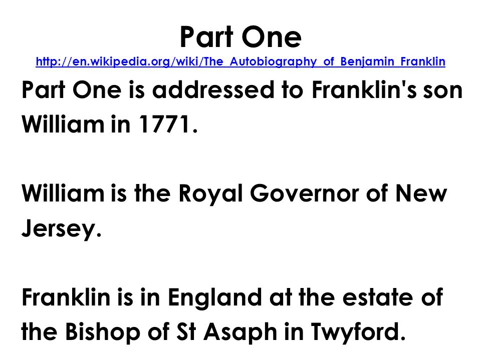 Part One http://en.wikipedia.org/wiki/The_Autobiography_of_Benjamin_Franklin http://en.wikipedia.org/wiki/The_Autobiography_of_Benjamin_Franklin Part One is addressed to Franklin s son William in 1771.