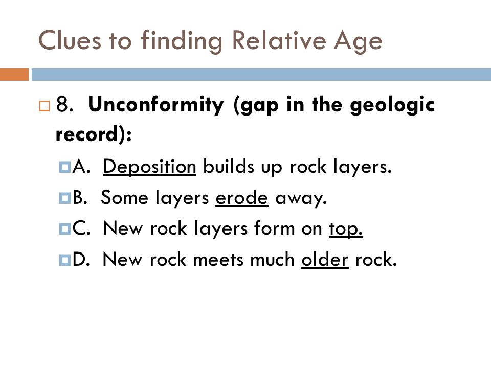 Clues to finding Relative Age  8. Unconformity (gap in the geologic record):  A.