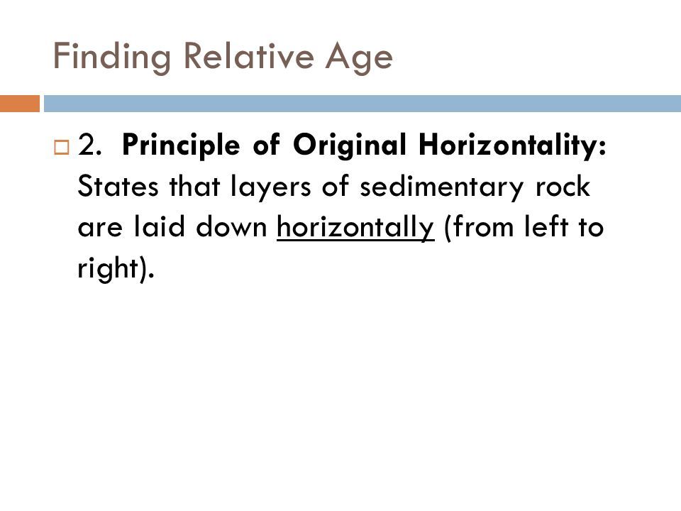 Finding Relative Age  2. Principle of Original Horizontality: States that layers of sedimentary rock are laid down horizontally (from left to right).
