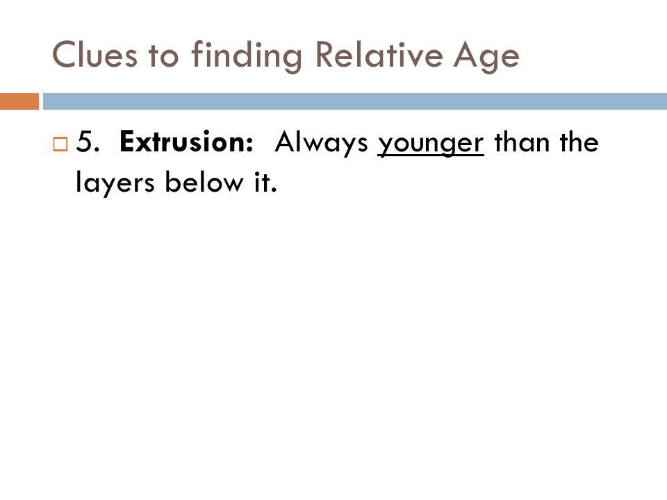 Clues to finding Relative Age  5. Extrusion: Always younger than the layers below it.