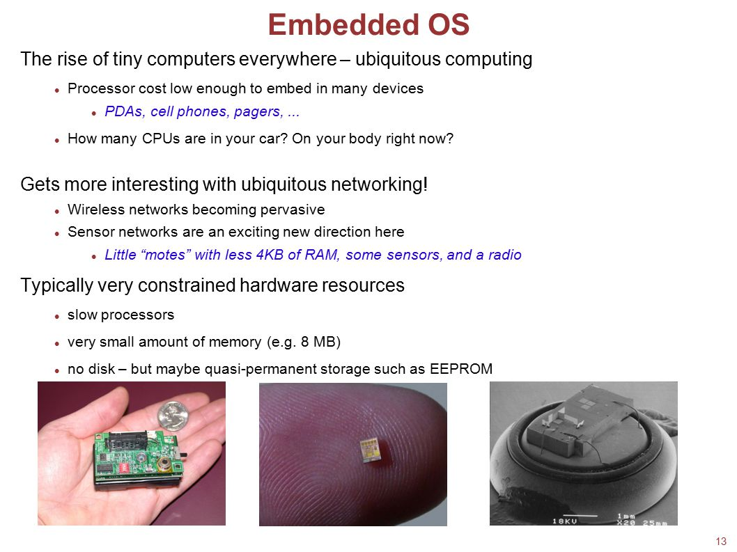 13 Embedded OS The rise of tiny computers everywhere – ubiquitous computing Processor cost low enough to embed in many devices PDAs, cell phones, page