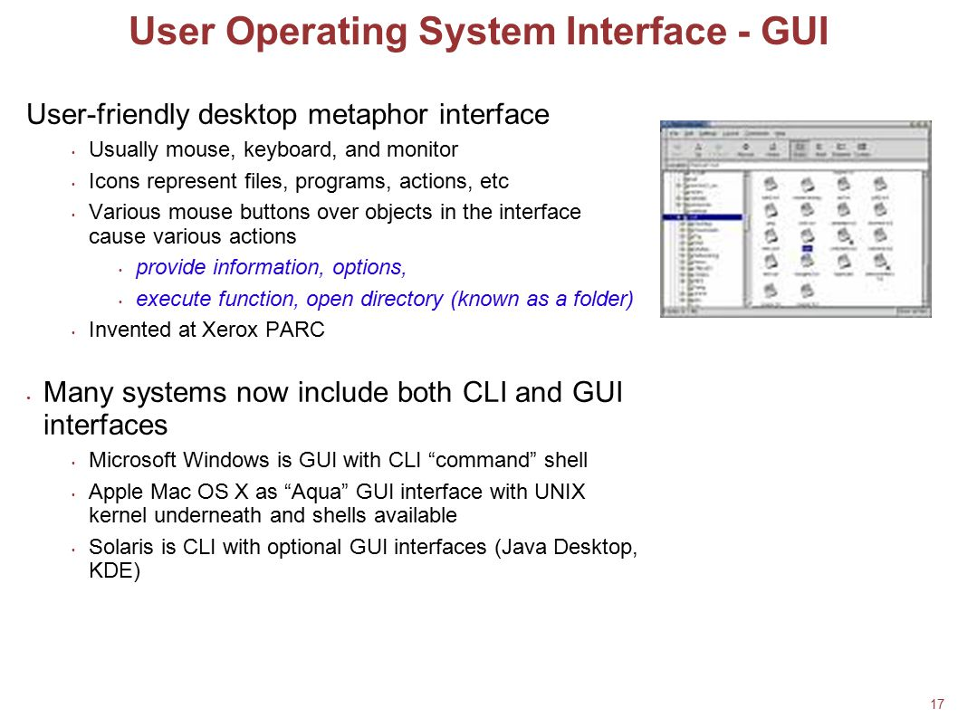 17 User Operating System Interface - GUI User-friendly desktop metaphor interface Usually mouse, keyboard, and monitor Icons represent files, programs