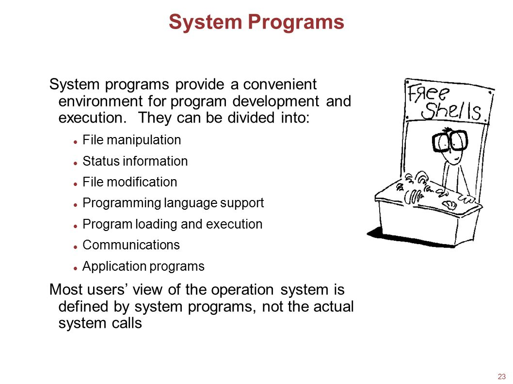 23 System Programs System programs provide a convenient environment for program development and execution. They can be divided into: File manipulation