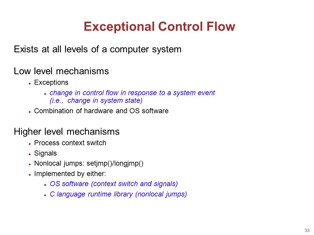 33 Exceptional Control Flow Exists at all levels of a computer system Low level mechanisms Exceptions change in control flow in response to a system e