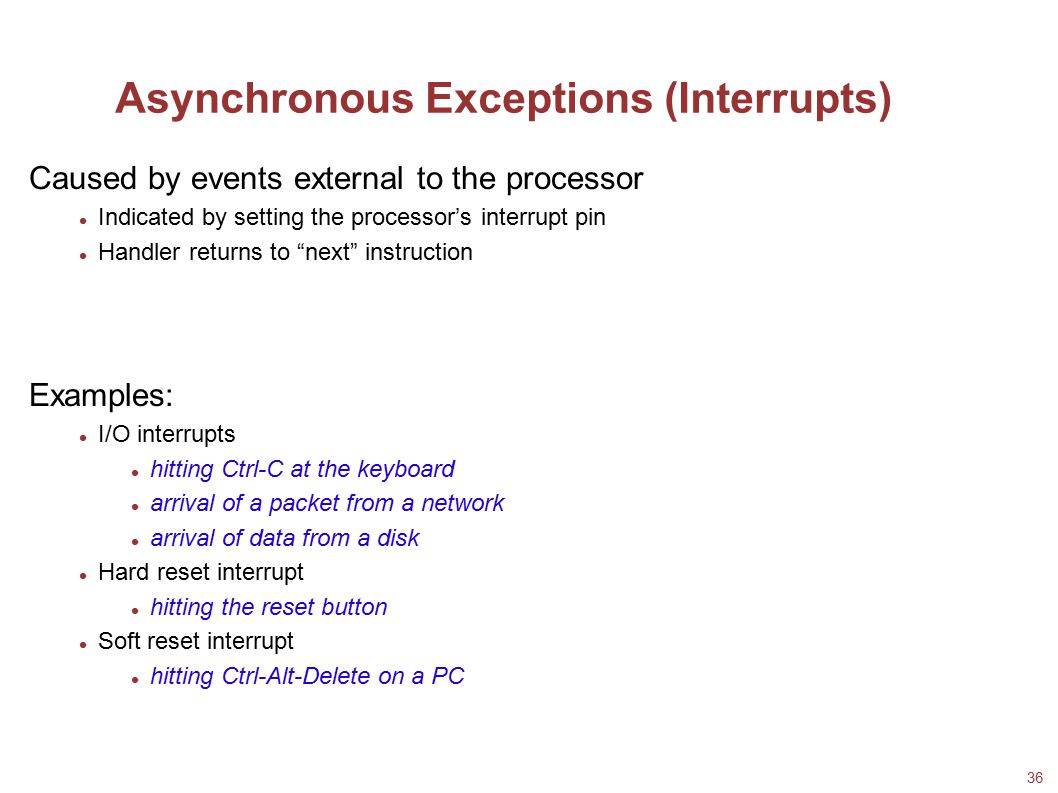36 Asynchronous Exceptions (Interrupts) Caused by events external to the processor Indicated by setting the processor's interrupt pin Handler returns