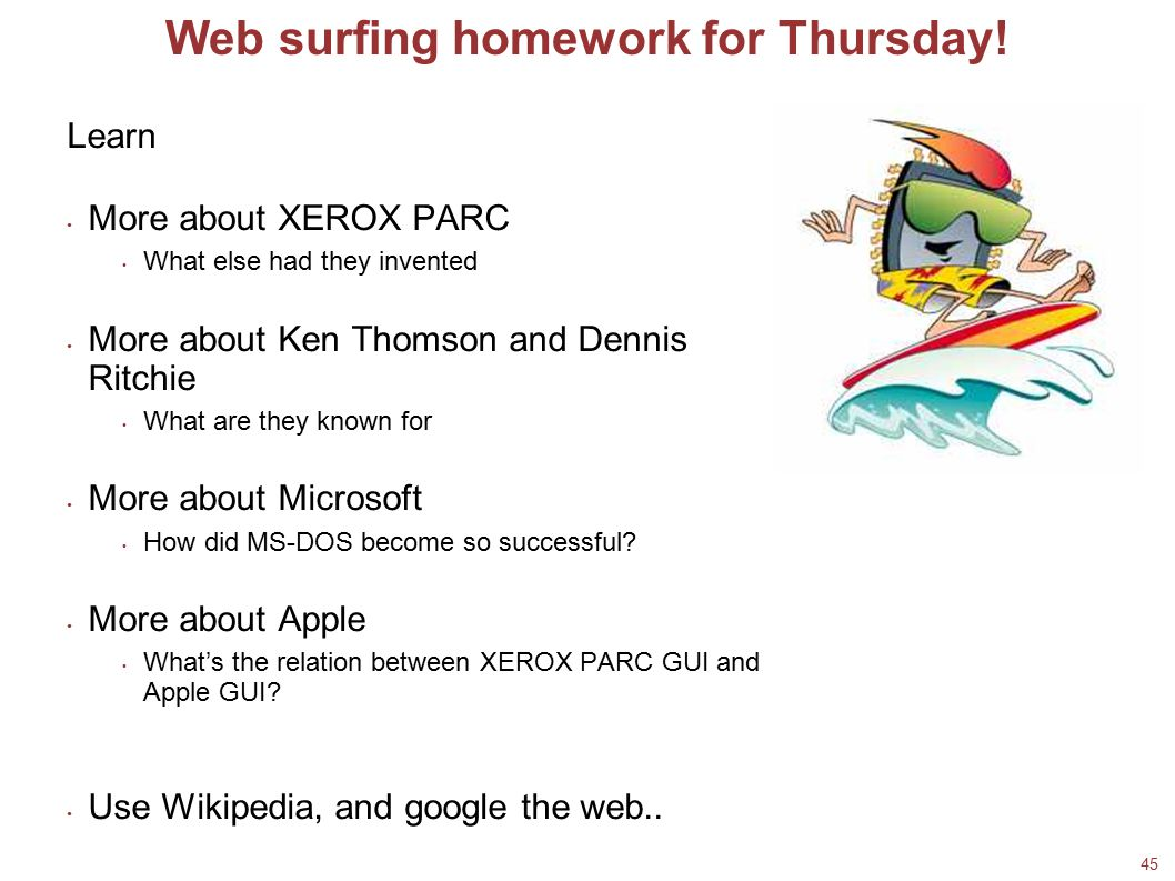 45 Web surfing homework for Thursday! Learn More about XEROX PARC What else had they invented More about Ken Thomson and Dennis Ritchie What are they