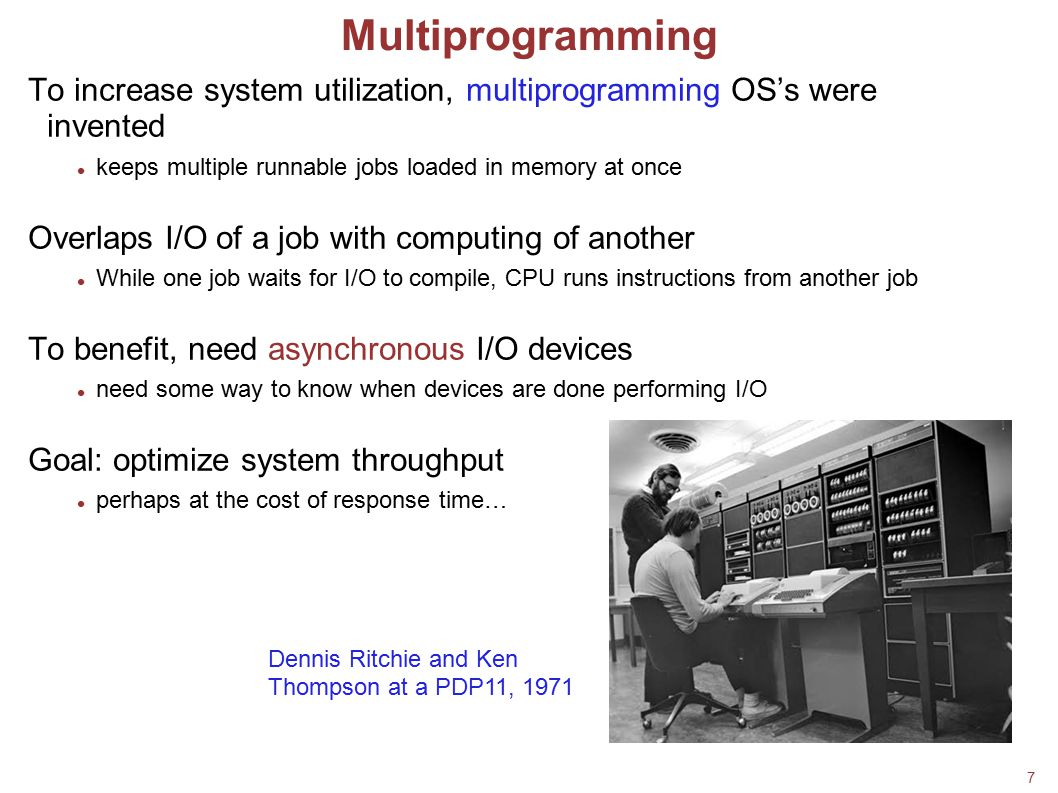 7 Multiprogramming To increase system utilization, multiprogramming OS's were invented keeps multiple runnable jobs loaded in memory at once Overlaps