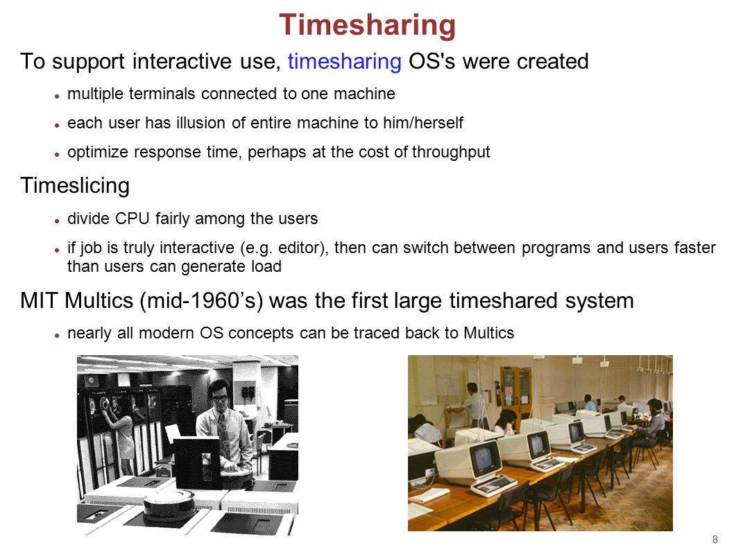 8 Timesharing To support interactive use, timesharing OS's were created multiple terminals connected to one machine each user has illusion of entire m