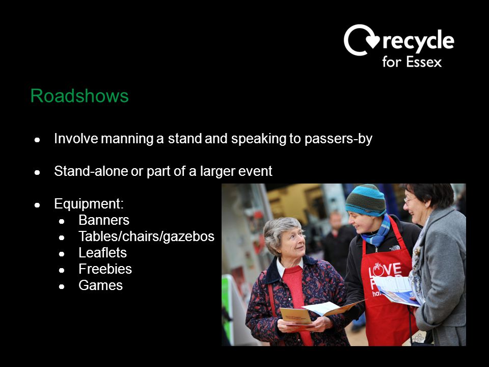 Roadshows ● Involve manning a stand and speaking to passers-by ● Stand-alone or part of a larger event ● Equipment: ● Banners ● Tables/chairs/gazebos ● Leaflets ● Freebies ● Games