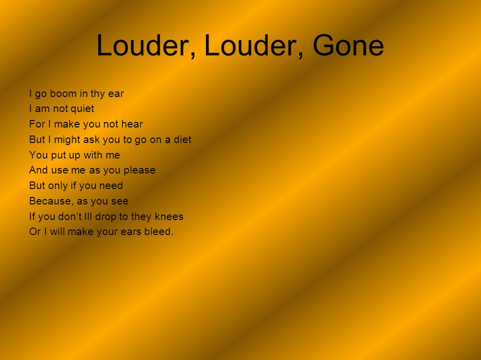 Louder, Louder, Gone I go boom in thy ear I am not quiet For I make you not hear But I might ask you to go on a diet You put up with me And use me as you please But only if you need Because, as you see If you don't Ill drop to they knees Or I will make your ears bleed.