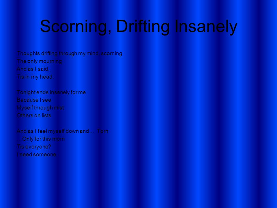Scorning, Drifting Insanely Thoughts drifting through my mind, scorning The only mourning And as I said, Tis in my head.
