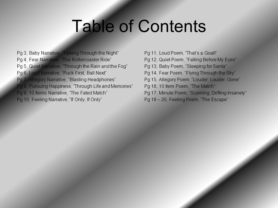 Table of Contents Pg 3, Baby Narrative, Talking Through the Night Pg 4, Fear Narrative, The Rollercoaster Ride Pg 5, Quiet Narrative, Through the Rain and the Fog Pg 6, Loud Narrative, Puck First, Ball Next Pg 7, Allegory Narrative, Blasting Headphones Pg 8, Pursuing Happiness, Through Life and Memories Pg 9, 10 Items Narrative, The Fated Match Pg 10, Feeling Narrative, If Only, If Only Pg 11, Loud Poem, That's a Goal! Pg 12, Quiet Poem, Falling Before My Eyes Pg 13, Baby Poem, Sleeping for Santa Pg 14, Fear Poem, Flying Through the Sky Pg 15, Allegory Poem, Louder, Louder, Gone Pg 16, 10 Item Poem, The Match Pg 17, Minute Poem, Scorning, Drifting Insanely Pg 18 – 20, Feeling Poem, The Escape