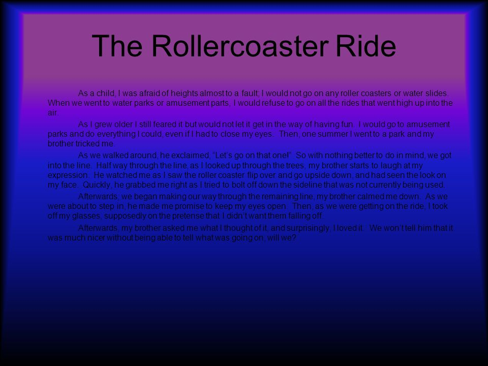 The Rollercoaster Ride As a child, I was afraid of heights almost to a fault; I would not go on any roller coasters or water slides.