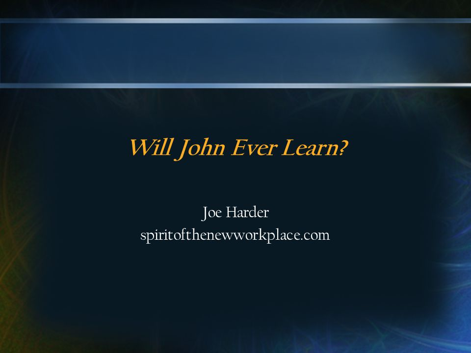 Will John Ever Learn? Joe Harder spiritofthenewworkplace.com