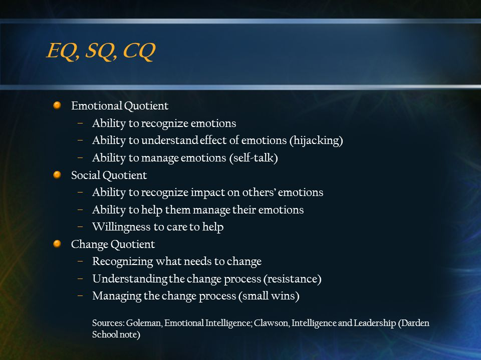 EQ, SQ, CQ Emotional Quotient –Ability to recognize emotions –Ability to understand effect of emotions (hijacking) –Ability to manage emotions (self-talk) Social Quotient –Ability to recognize impact on others' emotions –Ability to help them manage their emotions –Willingness to care to help Change Quotient –Recognizing what needs to change –Understanding the change process (resistance) –Managing the change process (small wins) Sources: Goleman, Emotional Intelligence; Clawson, Intelligence and Leadership (Darden School note)