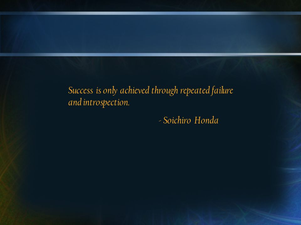 Success is only achieved through repeated failure and introspection. - Soichiro Honda