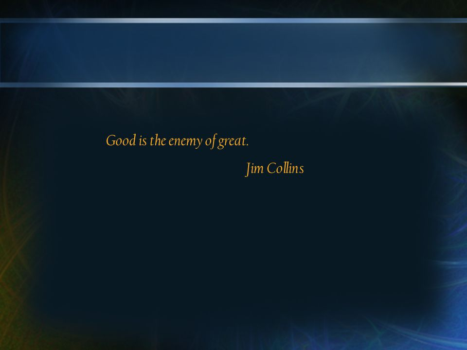 Good is the enemy of great. Jim Collins
