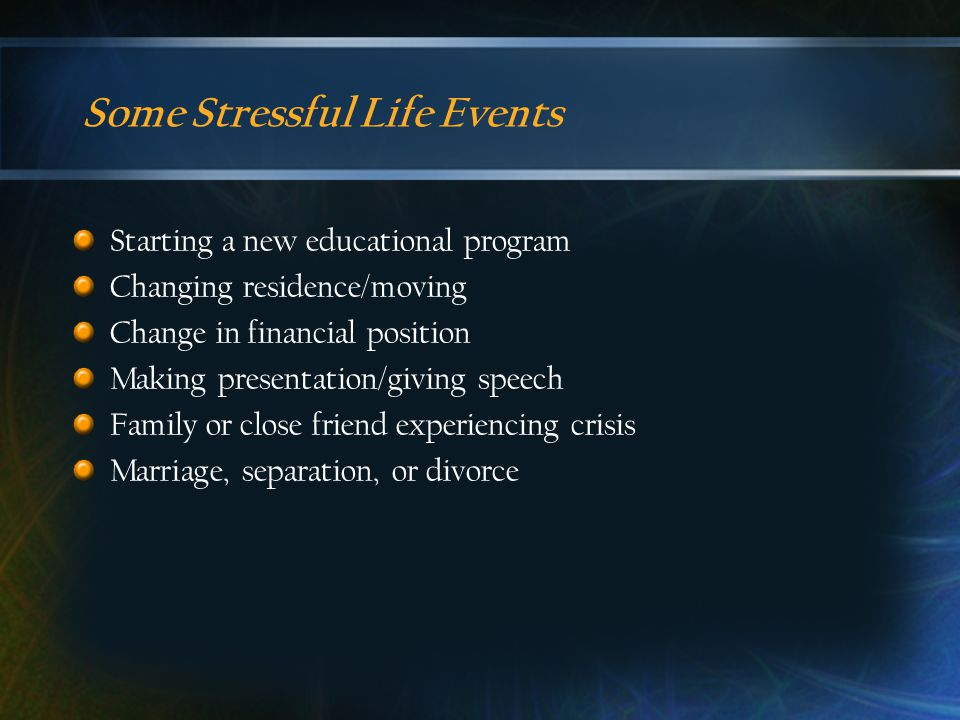 Some Stressful Life Events Starting a new educational program Changing residence/moving Change in financial position Making presentation/giving speech Family or close friend experiencing crisis Marriage, separation, or divorce