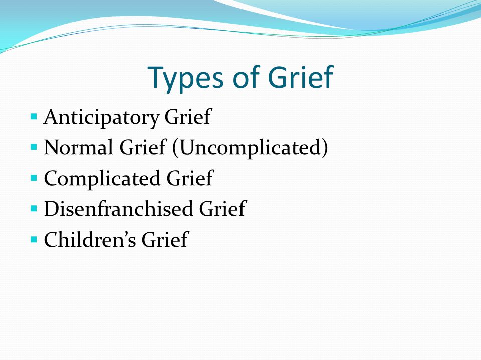 Types of Grief  Anticipatory Grief  Normal Grief (Uncomplicated)  Complicated Grief  Disenfranchised Grief  Children's Grief
