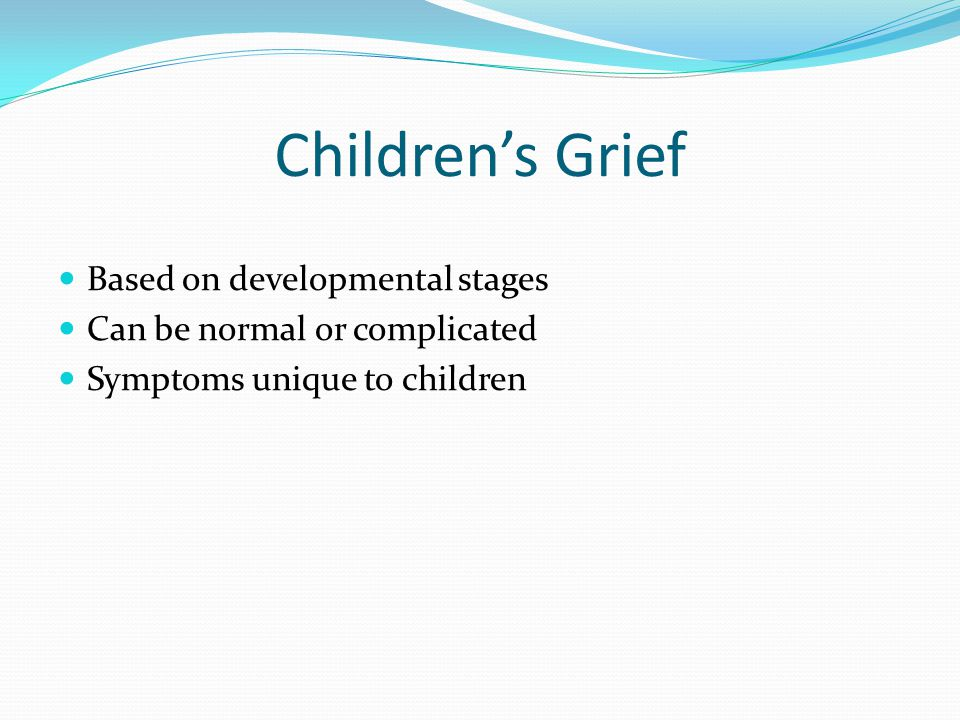 Children's Grief Based on developmental stages Can be normal or complicated Symptoms unique to children
