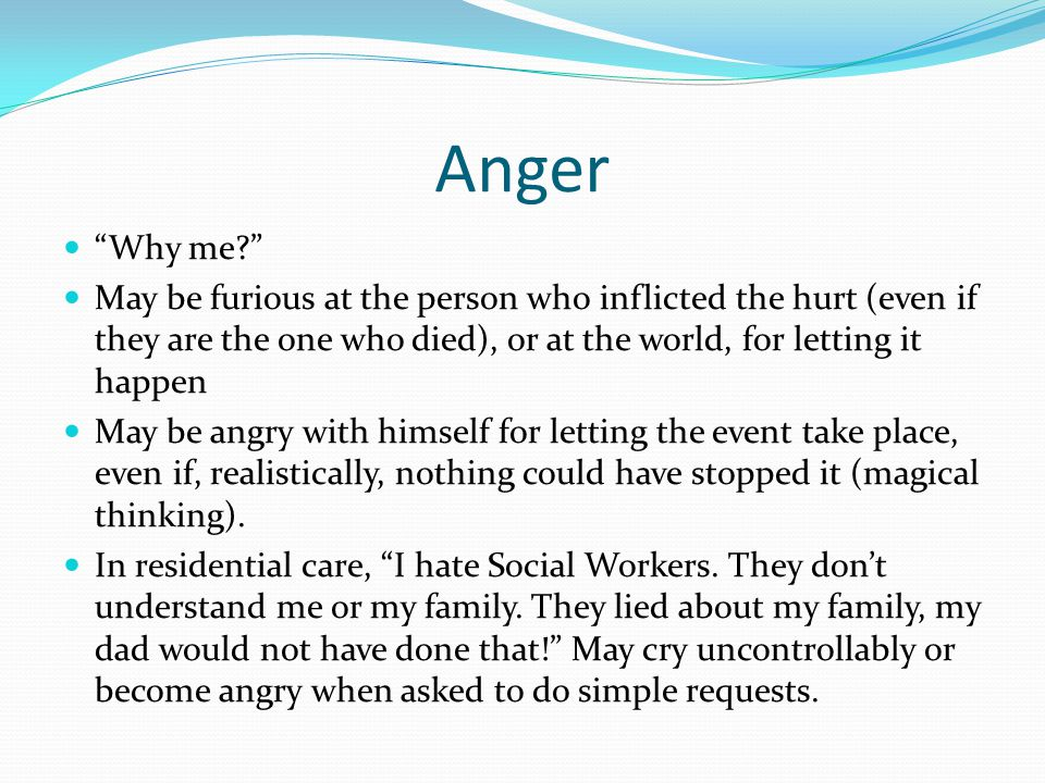 Anger Why me May be furious at the person who inflicted the hurt (even if they are the one who died), or at the world, for letting it happen May be angry with himself for letting the event take place, even if, realistically, nothing could have stopped it (magical thinking).