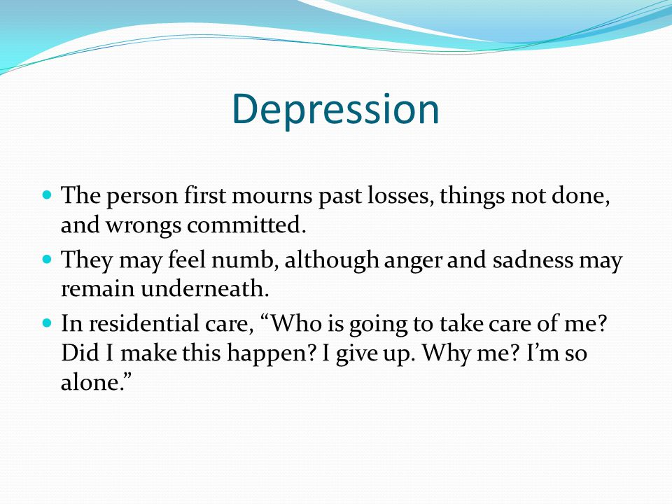 Depression The person first mourns past losses, things not done, and wrongs committed.