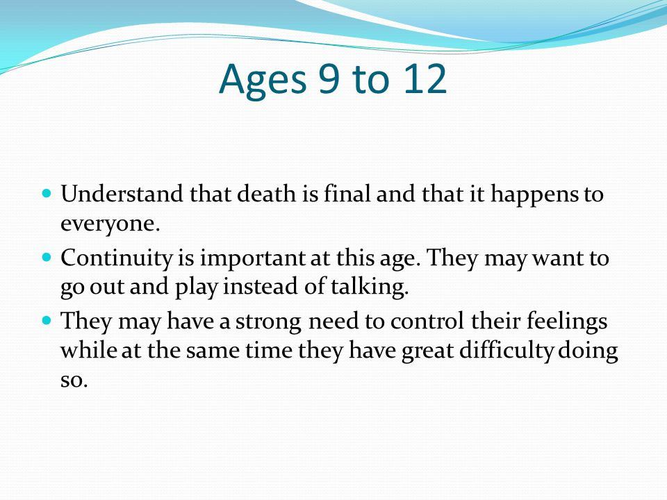 Ages 9 to 12 Understand that death is final and that it happens to everyone.