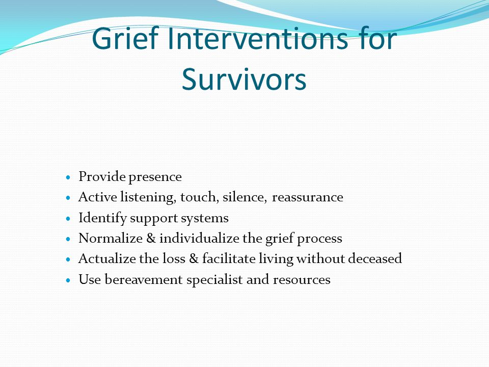 Grief Interventions for Survivors Provide presence Active listening, touch, silence, reassurance Identify support systems Normalize & individualize the grief process Actualize the loss & facilitate living without deceased Use bereavement specialist and resources
