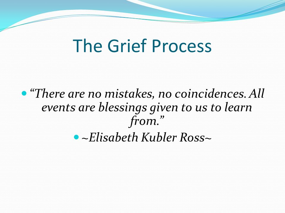 The Grief Process There are no mistakes, no coincidences.