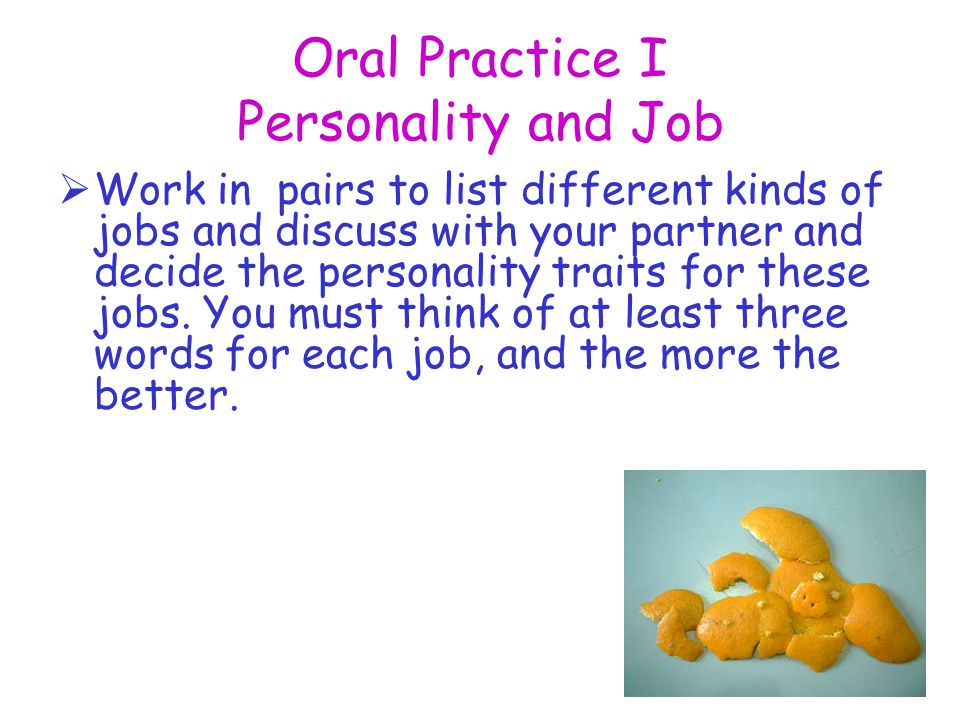 Oral Practice I Personality and Job  Work in pairs to list different kinds of jobs and discuss with your partner and decide the personality traits for these jobs.