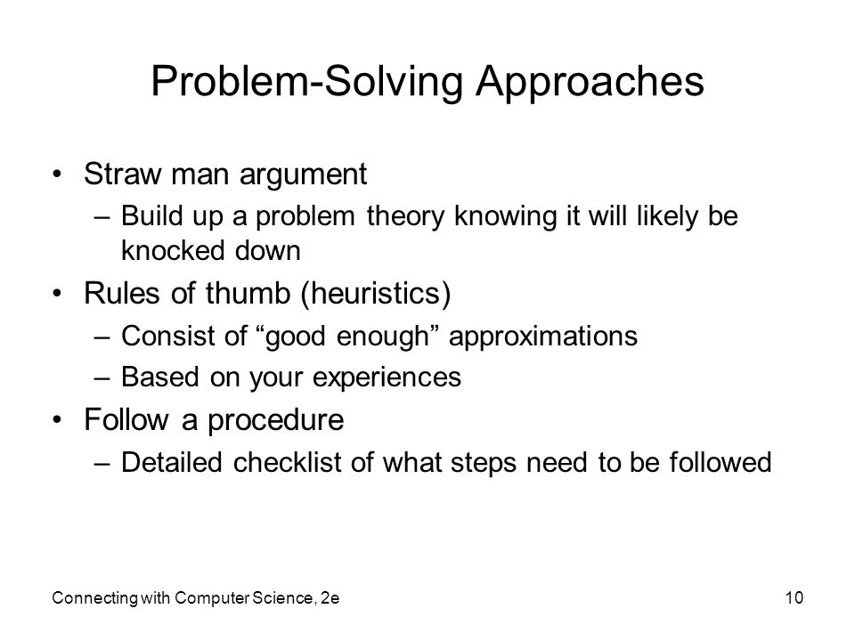 10 Problem-Solving Approaches Straw man argument –Build up a problem theory knowing it will likely be knocked down Rules of thumb (heuristics) –Consist of good enough approximations –Based on your experiences Follow a procedure –Detailed checklist of what steps need to be followed